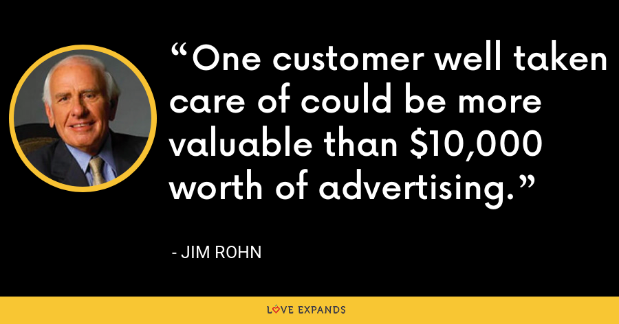 One customer well taken care of could be more valuable than $10,000 worth of advertising. - Jim Rohn