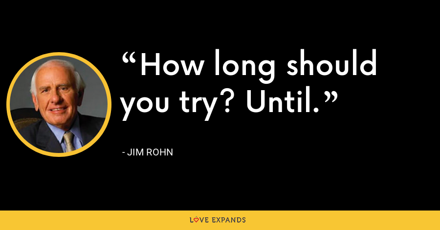 How long should you try? Until. - Jim Rohn