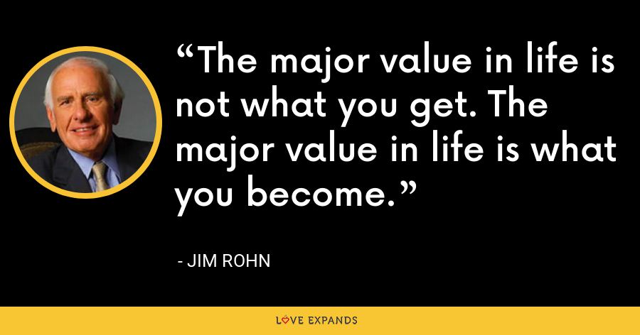 The major value in life is not what you get. The major value in life is what you become. - Jim Rohn