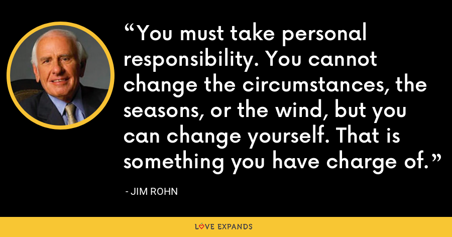 You must take personal responsibility. You cannot change the circumstances, the seasons, or the wind, but you can change yourself. That is something you have charge of. - Jim Rohn