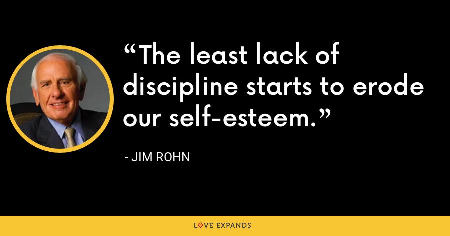 The least lack of discipline starts to erode our self-esteem. - Jim Rohn