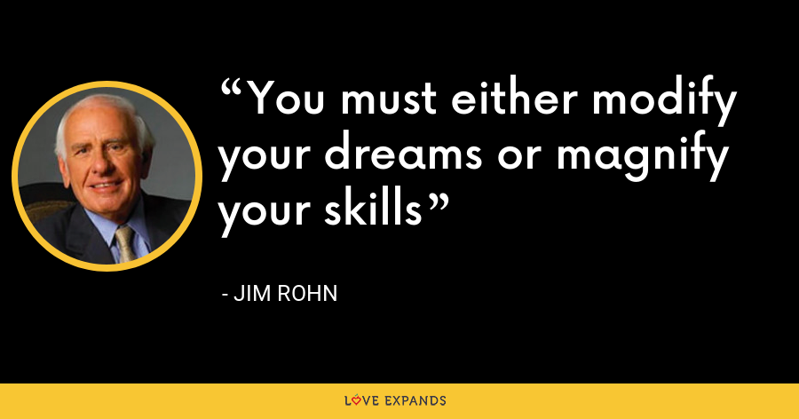 You must either modify your dreams or magnify your skills - Jim Rohn