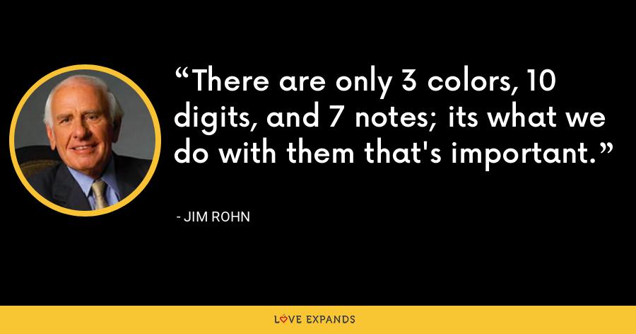 There are only 3 colors, 10 digits, and 7 notes; its what we do with them that's important. - Jim Rohn