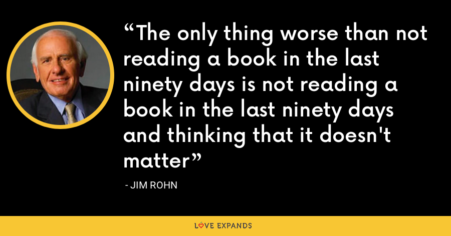 The only thing worse than not reading a book in the last ninety days is not reading a book in the last ninety days and thinking that it doesn't matter - Jim Rohn