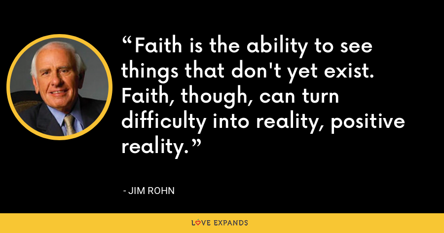 Faith is the ability to see things that don't yet exist. Faith, though, can turn difficulty into reality, positive reality. - Jim Rohn