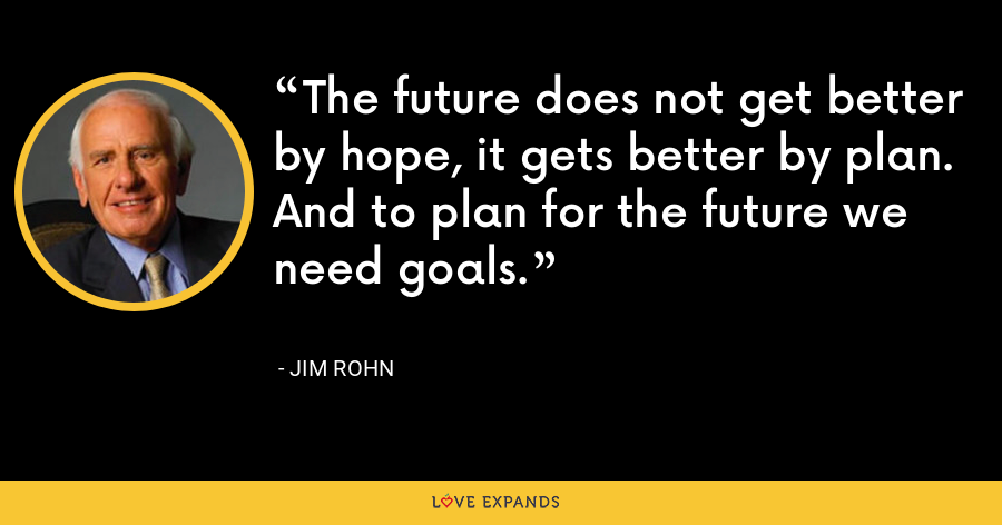 The future does not get better by hope, it gets better by plan. And to plan for the future we need goals. - Jim Rohn
