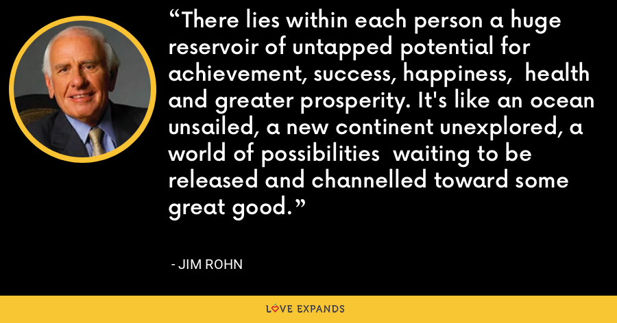 There lies within each person a huge reservoir of untapped potential for achievement, success, happiness,  health and greater prosperity. It's like an ocean unsailed, a new continent unexplored, a world of possibilities  waiting to be released and channelled toward some great good. - Jim Rohn
