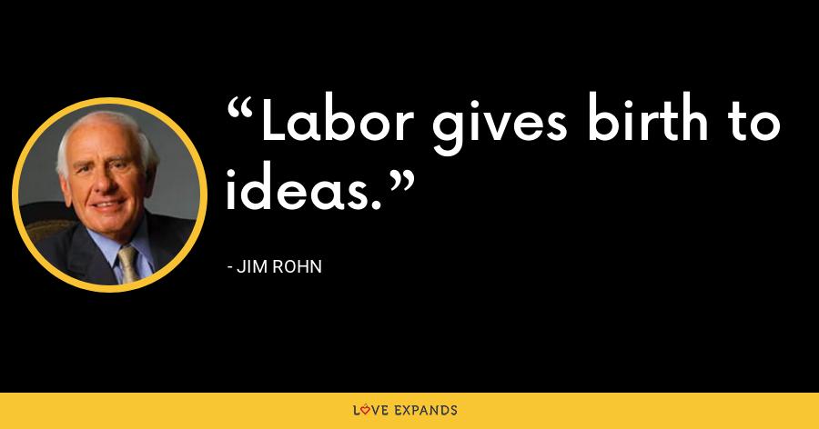 Labor gives birth to ideas. - Jim Rohn