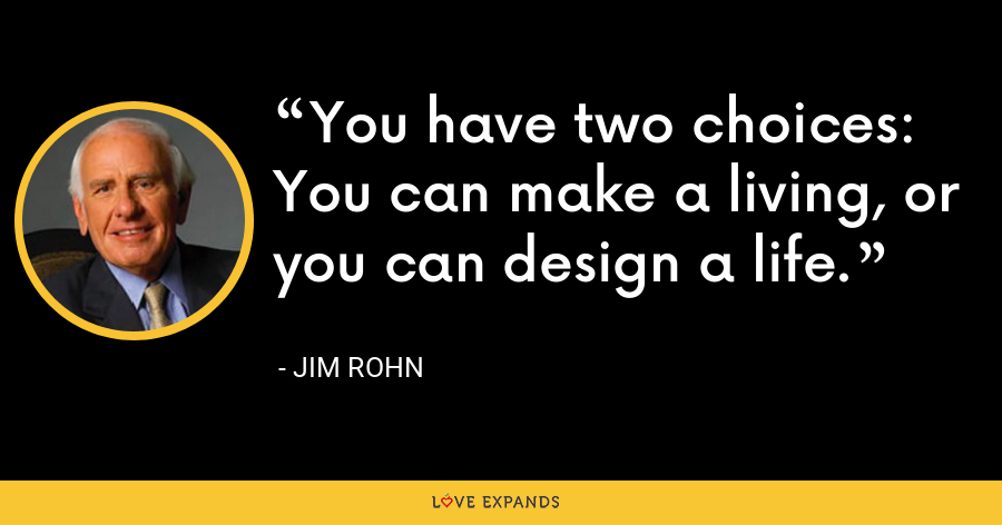 You have two choices: You can make a living, or you can design a life. - Jim Rohn