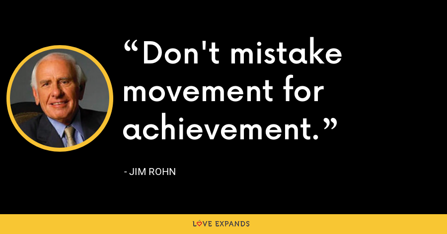 Don't mistake movement for achievement. - Jim Rohn