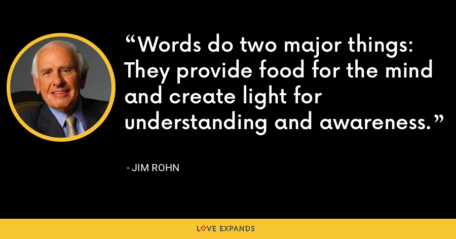 Words do two major things: They provide food for the mind and create light for understanding and awareness. - Jim Rohn