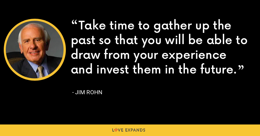 Take time to gather up the past so that you will be able to draw from your experience and invest them in the future. - Jim Rohn