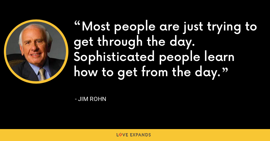 Most people are just trying to get through the day. Sophisticated people learn how to get from the day. - Jim Rohn