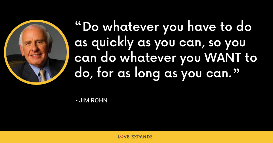 Do whatever you have to do as quickly as you can, so you can do whatever you WANT to do, for as long as you can. - Jim Rohn