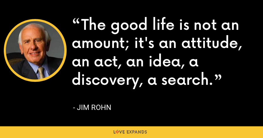 The good life is not an amount; it's an attitude, an act, an idea, a discovery, a search. - Jim Rohn