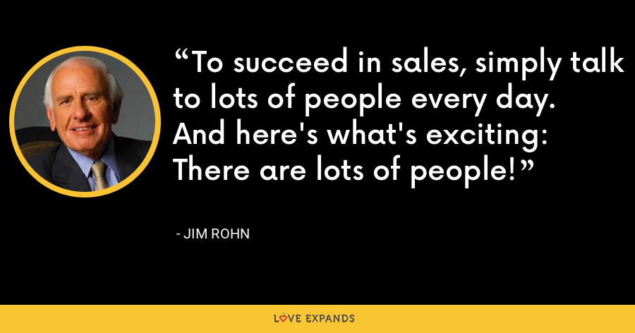 To succeed in sales, simply talk to lots of people every day. And here's what's exciting: There are lots of people! - Jim Rohn