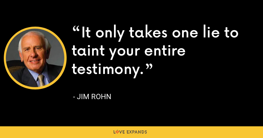 It only takes one lie to taint your entire testimony. - Jim Rohn