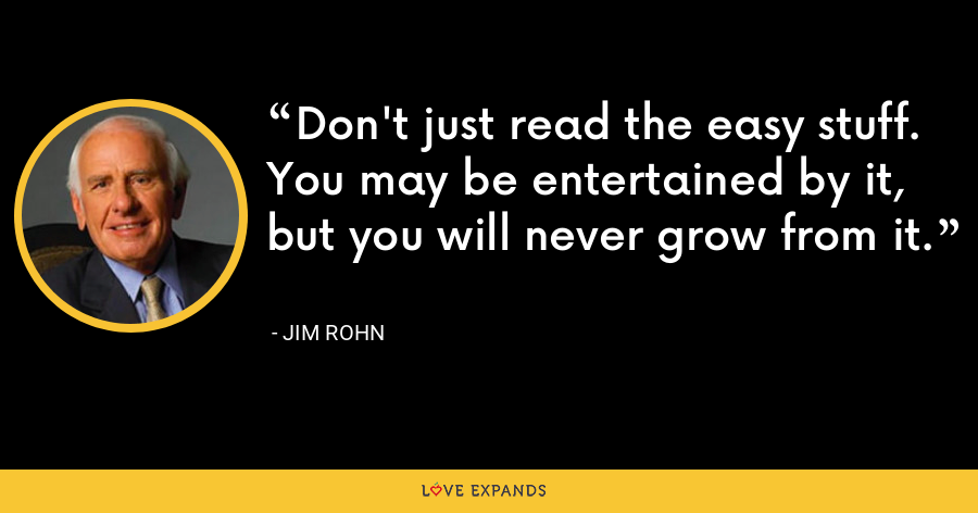 Don't just read the easy stuff. You may be entertained by it, but you will never grow from it. - Jim Rohn