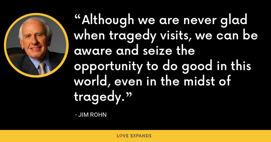 Although we are never glad when tragedy visits, we can be aware and seize the opportunity to do good in this world, even in the midst of tragedy. - Jim Rohn