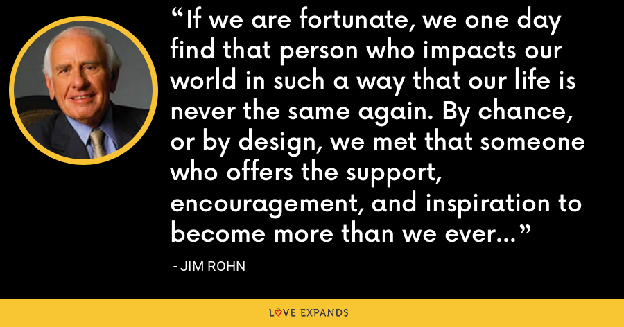 If we are fortunate, we one day find that person who impacts our world in such a way that our life is never the same again. By chance, or by design, we met that someone who offers the support, encouragement, and inspiration to become more than we ever thought possible. - Jim Rohn