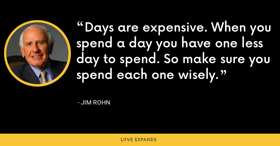 Days are expensive. When you spend a day you have one less day to spend. So make sure you spend each one wisely. - Jim Rohn
