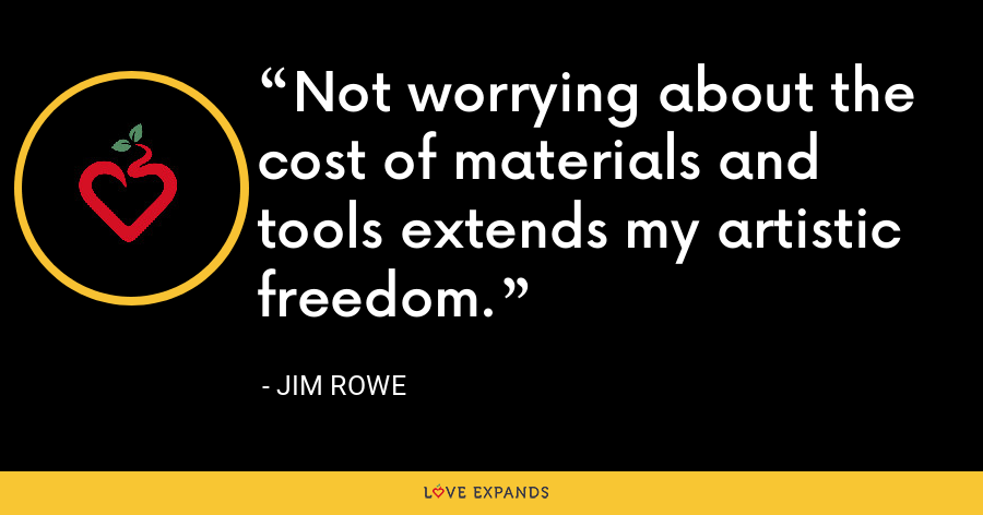 Not worrying about the cost of materials and tools extends my artistic freedom. - Jim Rowe