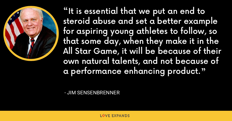 It is essential that we put an end to steroid abuse and set a better example for aspiring young athletes to follow, so that some day, when they make it in the All Star Game, it will be because of their own natural talents, and not because of a performance enhancing product. - Jim Sensenbrenner
