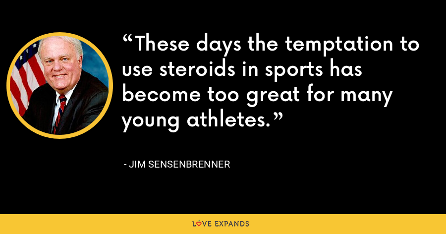 These days the temptation to use steroids in sports has become too great for many young athletes. - Jim Sensenbrenner