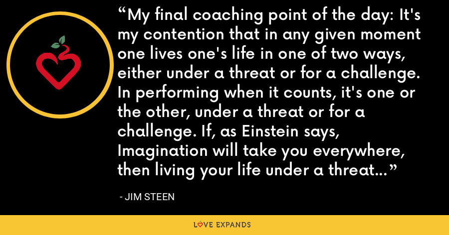 My final coaching point of the day: It's my contention that in any given moment one lives one's life in one of two ways, either under a threat or for a challenge. In performing when it counts, it's one or the other, under a threat or for a challenge. If, as Einstein says, Imagination will take you everywhere, then living your life under a threat will take you nowhere. - Jim Steen