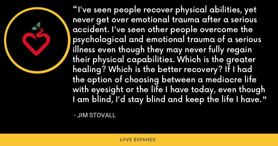 I've seen people recover physical abilities, yet never get over emotional trauma after a serious accident. I've seen other people overcome the psychological and emotional trauma of a serious illness even though they may never fully regain their physical capabilities. Which is the greater healing? Which is the better recovery? If I had the option of choosing between a mediocre life with eyesight or the life I have today, even though I am blind, I'd stay blind and keep the life I have. - Jim Stovall