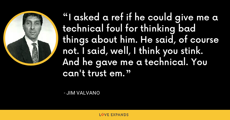 I asked a ref if he could give me a technical foul for thinking bad things about him. He said, of course not. I said, well, I think you stink. And he gave me a technical. You can't trust em. - Jim Valvano