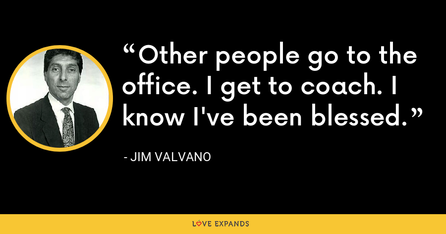 Other people go to the office. I get to coach. I know I've been blessed. - Jim Valvano