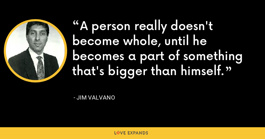 A person really doesn't become whole, until he becomes a part of something that's bigger than himself. - Jim Valvano