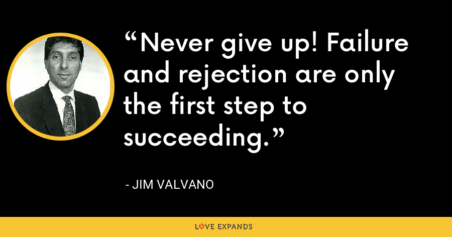 Never give up! Failure and rejection are only the first step to succeeding. - Jim Valvano