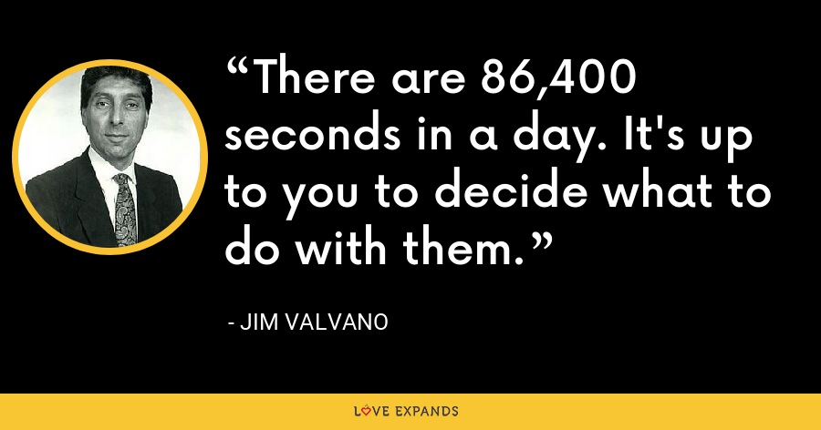There are 86,400 seconds in a day. It's up to you to decide what to do with them. - Jim Valvano