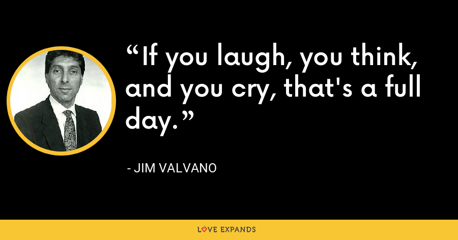 If you laugh, you think, and you cry, that's a full day. - Jim Valvano