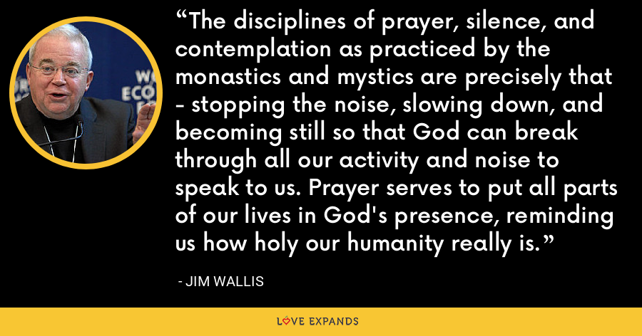 The disciplines of prayer, silence, and contemplation as practiced by the monastics and mystics are precisely that - stopping the noise, slowing down, and becoming still so that God can break through all our activity and noise to speak to us. Prayer serves to put all parts of our lives in God's presence, reminding us how holy our humanity really is. - Jim Wallis