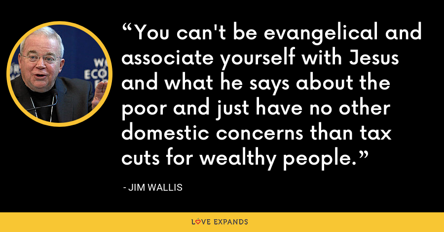 You can't be evangelical and associate yourself with Jesus and what he says about the poor and just have no other domestic concerns than tax cuts for wealthy people. - Jim Wallis