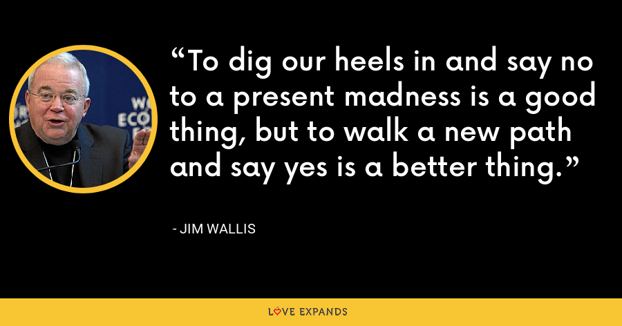 To dig our heels in and say no to a present madness is a good thing, but to walk a new path and say yes is a better thing. - Jim Wallis