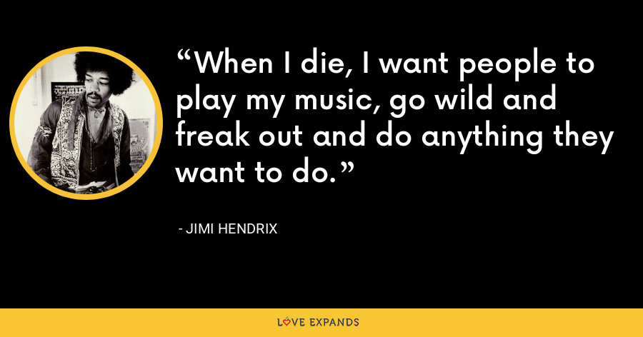 When I die, I want people to play my music, go wild and freak out and do anything they want to do. - Jimi Hendrix
