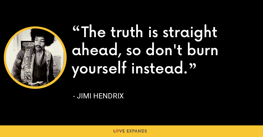 The truth is straight ahead, so don't burn yourself instead. - Jimi Hendrix