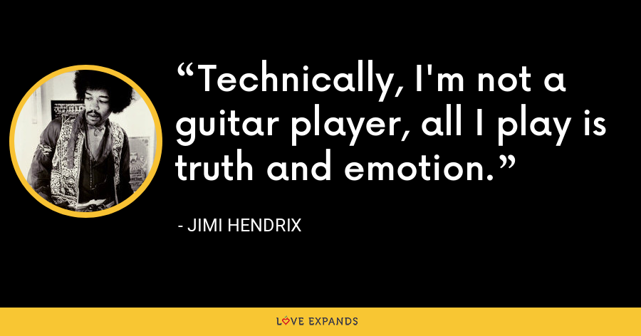 Technically, I'm not a guitar player, all I play is truth and emotion. - Jimi Hendrix