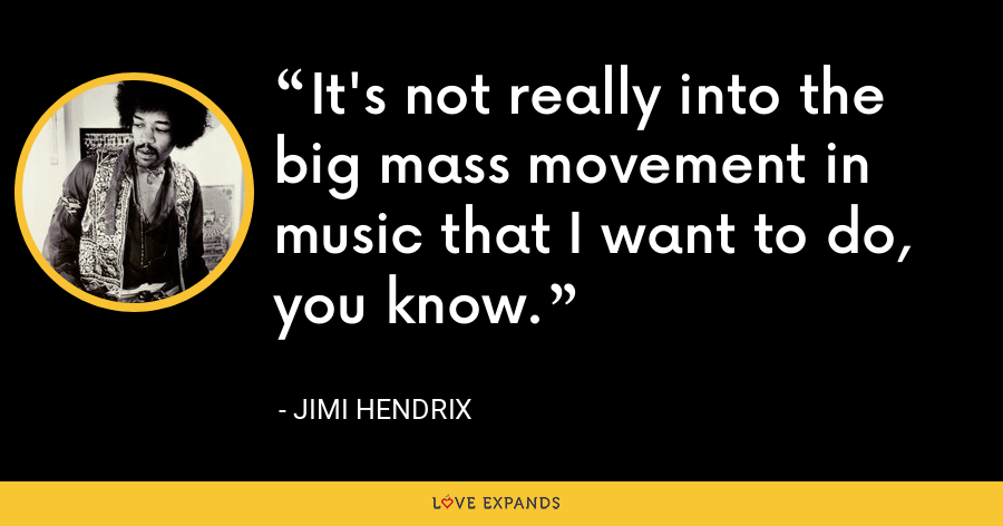 It's not really into the big mass movement in music that I want to do, you know. - Jimi Hendrix