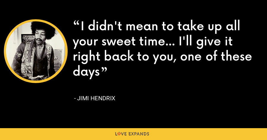 I didn't mean to take up all your sweet time... I'll give it right back to you, one of these days - Jimi Hendrix