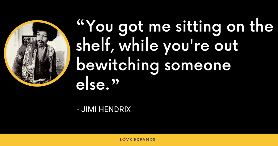 You got me sitting on the shelf, while you're out bewitching someone else. - Jimi Hendrix
