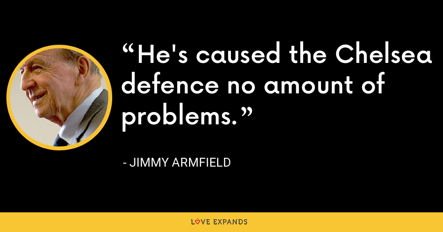 He's caused the Chelsea defence no amount of problems. - Jimmy Armfield