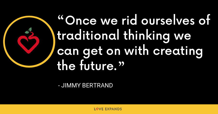 Once we rid ourselves of traditional thinking we can get on with creating the future. - Jimmy Bertrand