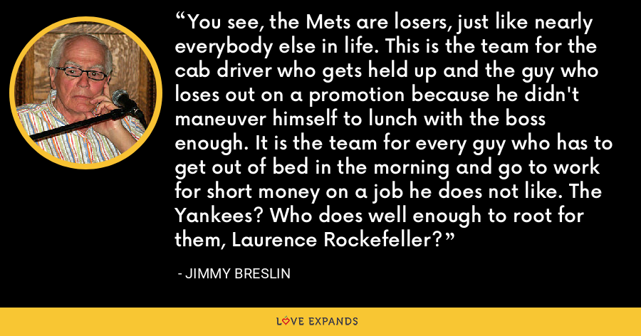 You see, the Mets are losers, just like nearly everybody else in life. This is the team for the cab driver who gets held up and the guy who loses out on a promotion because he didn't maneuver himself to lunch with the boss enough. It is the team for every guy who has to get out of bed in the morning and go to work for short money on a job he does not like. The Yankees? Who does well enough to root for them, Laurence Rockefeller? - Jimmy Breslin