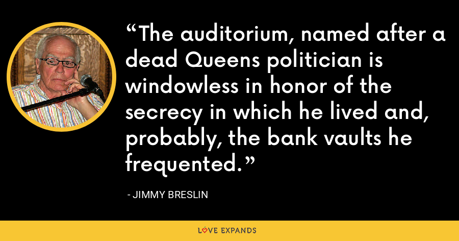 The auditorium, named after a dead Queens politician is windowless in honor of the secrecy in which he lived and, probably, the bank vaults he frequented. - Jimmy Breslin