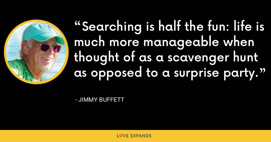Searching is half the fun: life is much more manageable when thought of as a scavenger hunt as opposed to a surprise party. - Jimmy Buffett